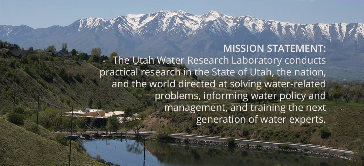 MISSION STATEMENT: The Utah Water Research Laboratory conducts practical research in the State of Utah, the nation, and the world directed at solving water-related problems, informing water policy and management, and training the next generation of water experts.